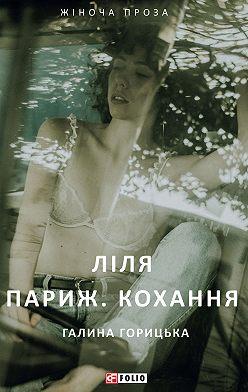 Галина Горицька - Ліля. Париж. Кохання