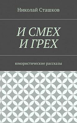 Николай Сташков - И смех и грех. Юмористические рассказы