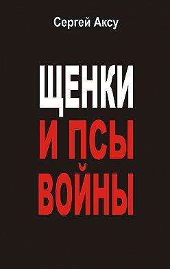 Сергей Аксу - Щенки и псы войны (сборник)