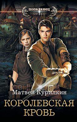 Матвей Курилкин - Сын лекаря. Королевская кровь