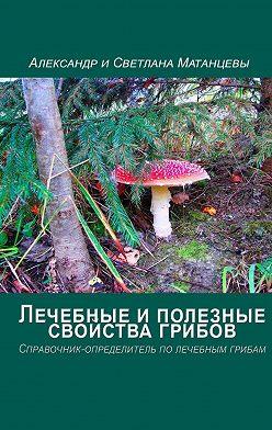 Александр Матанцев - Лечебные иполезные свойства грибов. Справочник-определитель по лечебным грибам