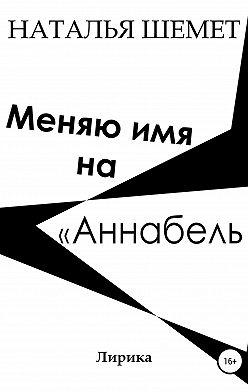 Наталья Шемет - Меняю имя на «Аннабель»
