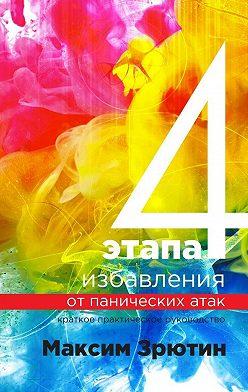 Максим Зрютин - 4 этапа избавления от панических атак. Краткое практическое руководство