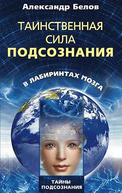 Александр Белов - Таинственная сила подсознания. В лабиринтах мозга