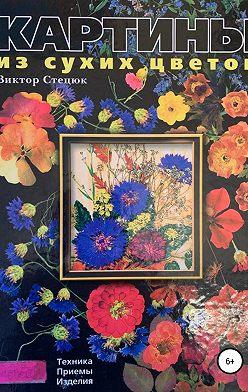 Виктор Стецюк - Картины из сухих цветов