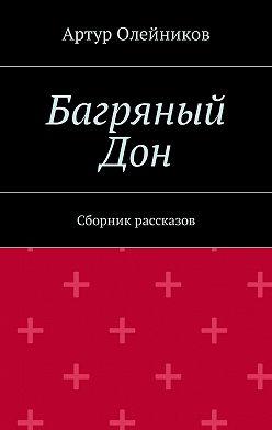 Артур Олейников - Багряный Дон. Сборник рассказов