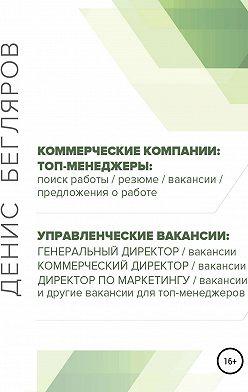 Денис Бегляров - Топ-менеджеры: поиск работы, резюме, вакансии, предложения о работе. Управленческие вакансии: генеральный директор, коммерческий директор и др.