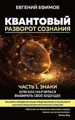 Евгений Ефимов - Квантовый разворот сознания. Часть 1. Знаки, или Как научиться выбирать свое будущее