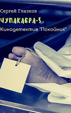 Сергей Глазков - Чупакабра-5. Кинодетектив «Покойник»
