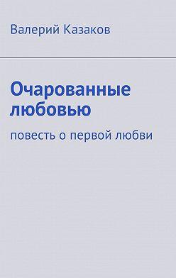 Валерий Казаков - Очарованные любовью. Повесть опервой любви