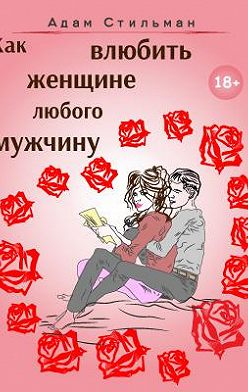 Адам Стильман - Как влюбить женщине любого мужчину