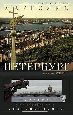 Александр Марголис - Петербург. История и современность. Избранные очерки