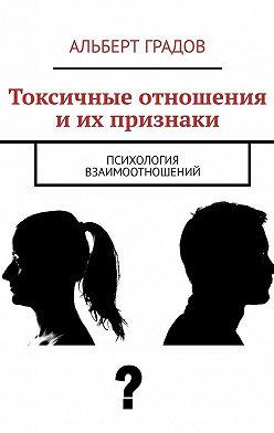 Альберт Градов - Токсичные отношения иих признаки. Психология взаимоотношений
