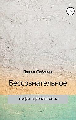 Павел Соболев - Бессознательное: мифы и реальность