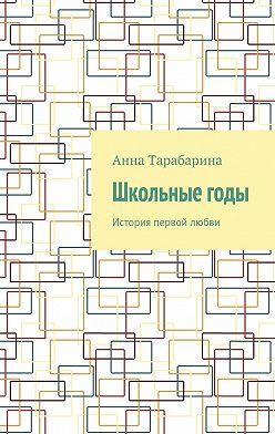 Анна Тарабарина - Школьныегоды. История первой любви