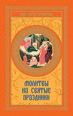 Неустановленный автор - Молитвы на святые праздники