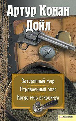 Артур Конан Дойл - Затерянный мир. Отравленный пояс. Когда мир вскрикнул (сборник)