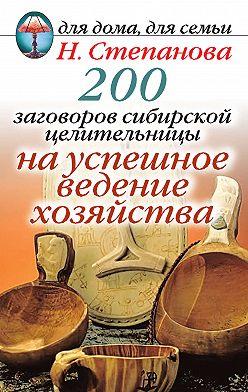 Наталья Степанова - 200 заговоров сибирской целительницы на успешное ведение хозяйства