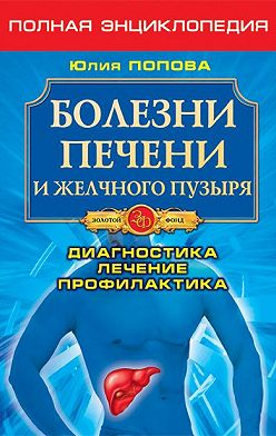 Юлия Попова - Болезни печени и желчного пузыря. Диагностика, лечение, профилактика