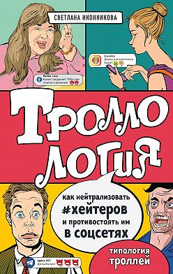 Светлана Иконникова - Троллология. Как нейтрализовать хейтеров и противостоять им в соцсетях