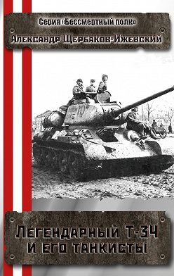 Александр Щербаков-Ижевский - Легендарный Т-34 и его танкисты. Серия «Бессмертный полк»