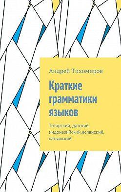 Андрей Тихомиров - Краткие грамматики языков. Татарский, датский, индонезийский,испанский, латышский