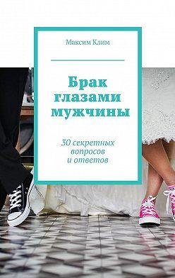 Максим Клим - Брак глазами мужчины. 30секретных вопросов иответов