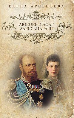 Елена Арсеньева - Любовь и долг Александра III