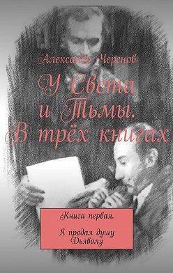 Александр Черенов - УСвета иТьмы. Втрёх книгах. Книга первая. Я продал душу Дьяволу