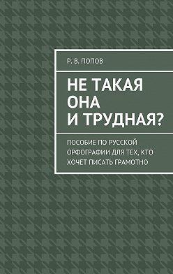 Р. Попов - Нетакая она итрудная? Пособие порусской орфографии для тех, кто хочет писать грамотно