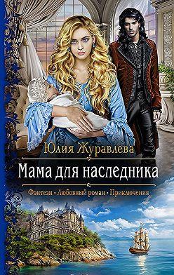 Юлия Журавлева - Мама для наследника