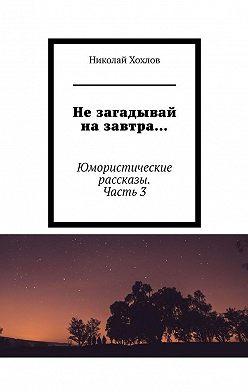 Николай Хохлов - Не загадывай на завтра… Юмористические рассказы. Часть3