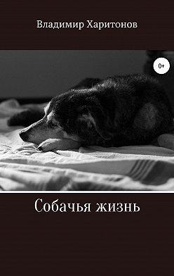 Владимир Харитонов - Собачья жизнь