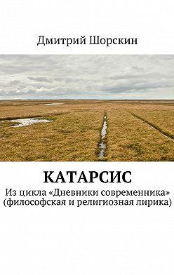 Дмитрий Шорскин - Катарсис. Изцикла «Дневники современника» (философская ирелигиозная лирика)