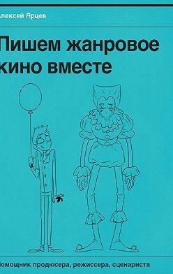 Алексей Ярцев - Пишем жанровоекино вместе. Помощник продюсера, режиссера, сценариста