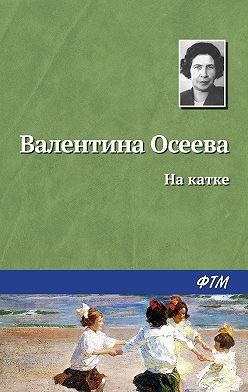 Валентина Осеева - На катке