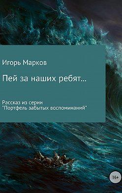 Игорь Марков - Пей за наших ребят…