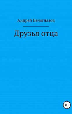 Андрей Белоглазов - Друзья отца