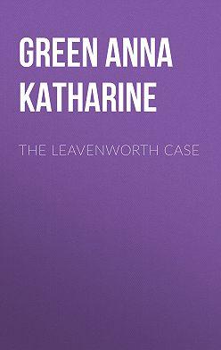 Анна Грин - The Leavenworth Case