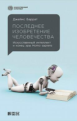 Джеймс Баррат - Последнее изобретение человечества: Искусственный интеллект и конец эры Homo sapiens