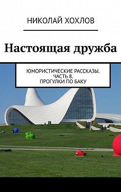 Николай Хохлов - Настоящая дружба. Юмористические рассказы. Часть8. Прогулки поБаку