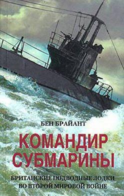 Бен Брайант - Командир субмарины. Британские подводные лодки во Второй мировой войне
