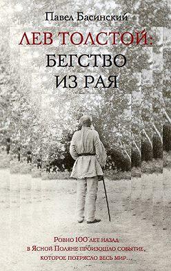 Павел Басинский - Лев Толстой: Бегство из рая