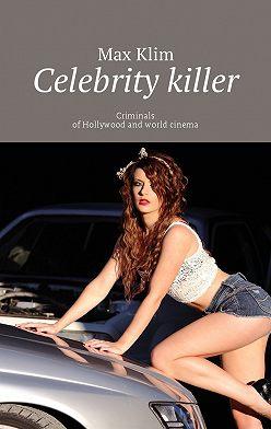 Max Klim - Celebrity killer. Criminals ofHollywood and world cinema