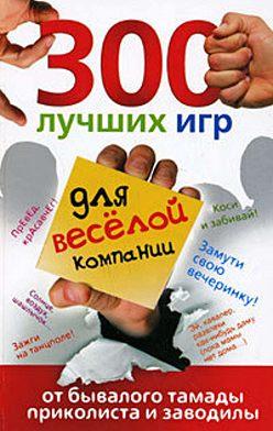 Ольга Богданова - 300 лучших игр для веселой компании от бывалого тамады, приколиста и заводилы