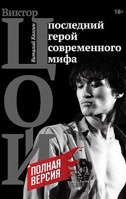 Виталий Калгин - Цой. Последний герой современного мифа. Полная версия