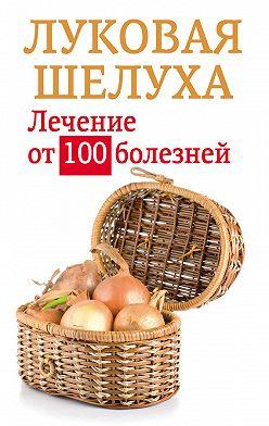 Анастасия Приходько - Луковая шелуха. Лечение от 100 болезней
