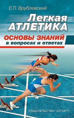 Евгений Врублевский - Легкая атлетика: основы знаний (в вопросах и ответах)