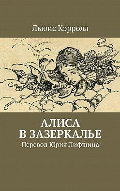 Льюис Кэрролл - Алиса вЗазеркалье. Перевод Юрия Лифшица