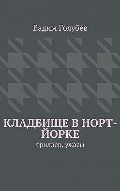 Вадим Голубев - Кладбище вНорт-Йорке. Триллер, ужасы